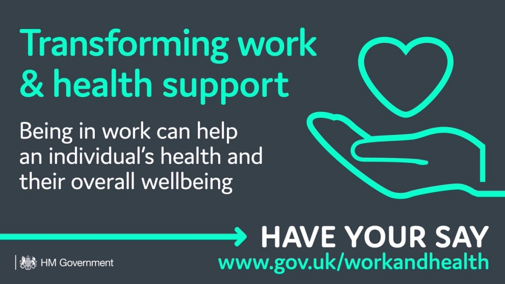Transforming work & health support  - Being in work can help and invididual's health and their overall wellbeing  - Have your say: www.gov.uk/workandhealth