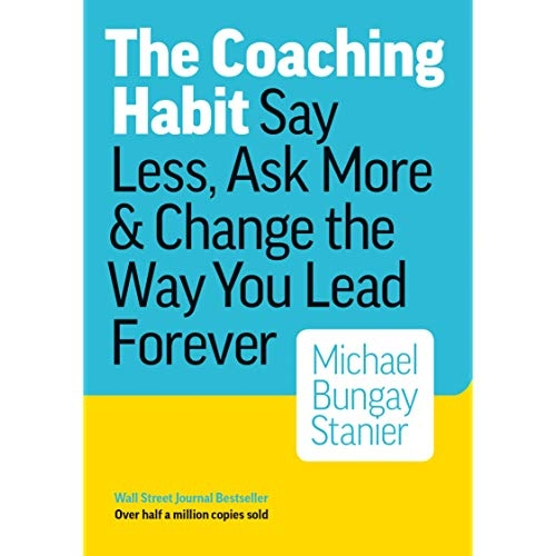 Cover of The Coaching Habit – Say Less, Ask More and Change the Way You Lead Forever by Michael Bungay Stanier